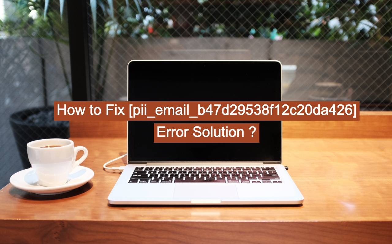 how to fix [pii_email_b47d29538f12c20da426] error solution?