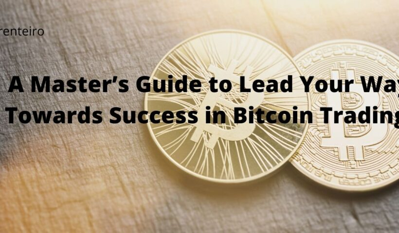 A Master's Guide to Lead Your Way Towards Success in Bitcoin Trading!
