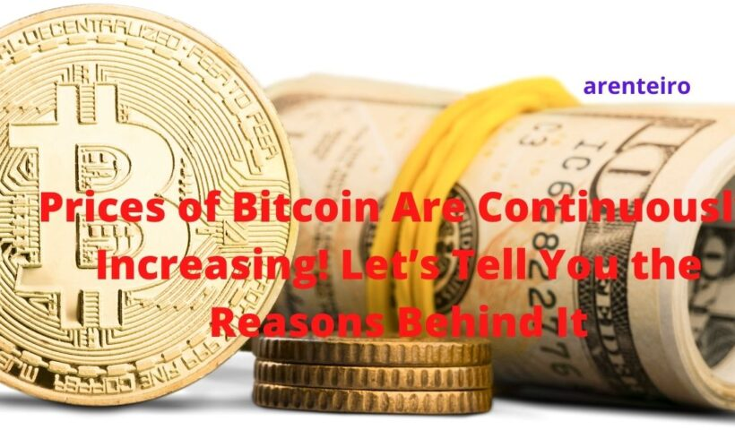 Prices of Bitcoin Are Continuously Increasing! Let's Tell You the Reasons Behind It