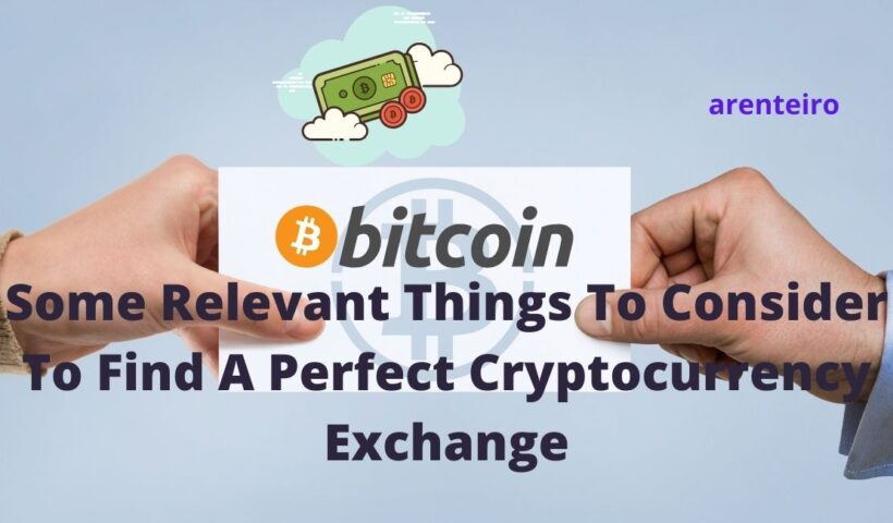 Some Relevant Things To Consider To Find A Perfect Cryptocurrency Exchange