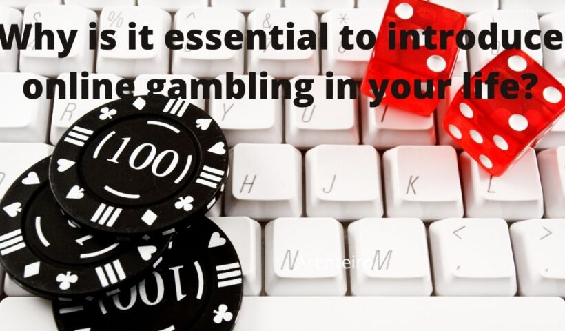 Why is it essential to introduce online gambling in your life?