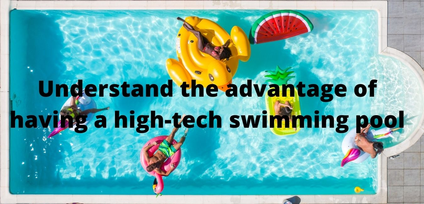 Understand the advantage of having a high-tech swimming pool