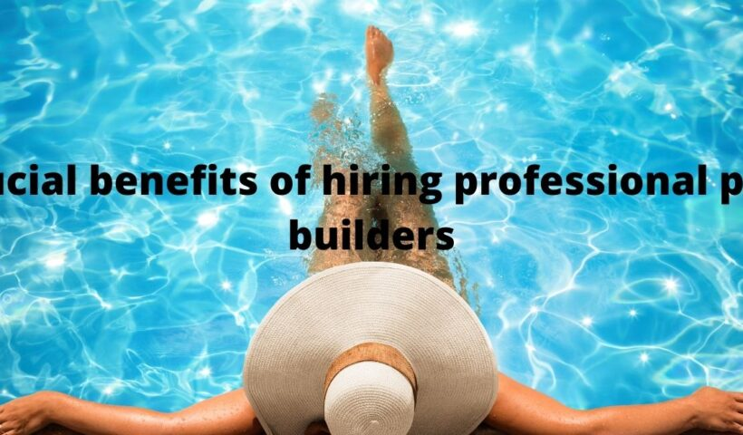 Crucial benefits of hiring professional pool builders