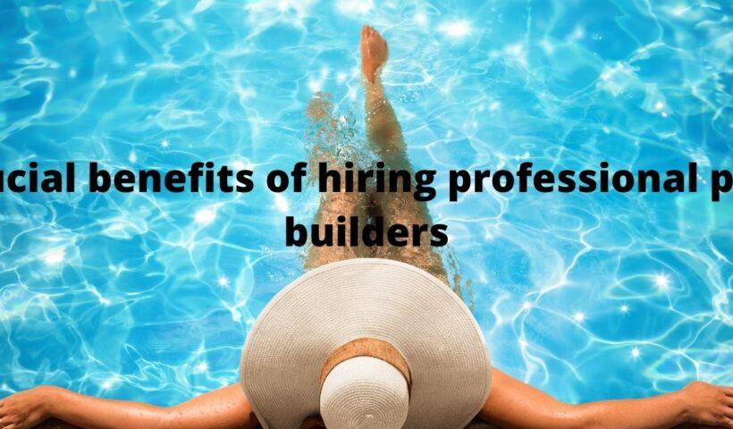 Crucial benefits of hiring professional pool builders