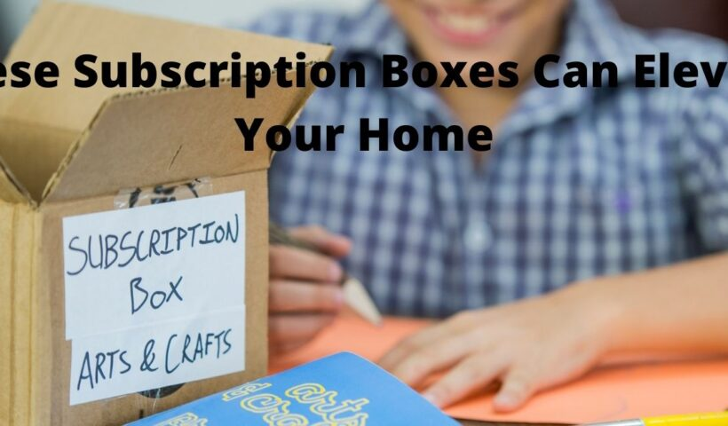 These Subscription Boxes Can Elevate Your Home