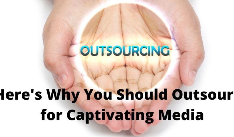 Here's Why You Should Outsource for Captivating Media