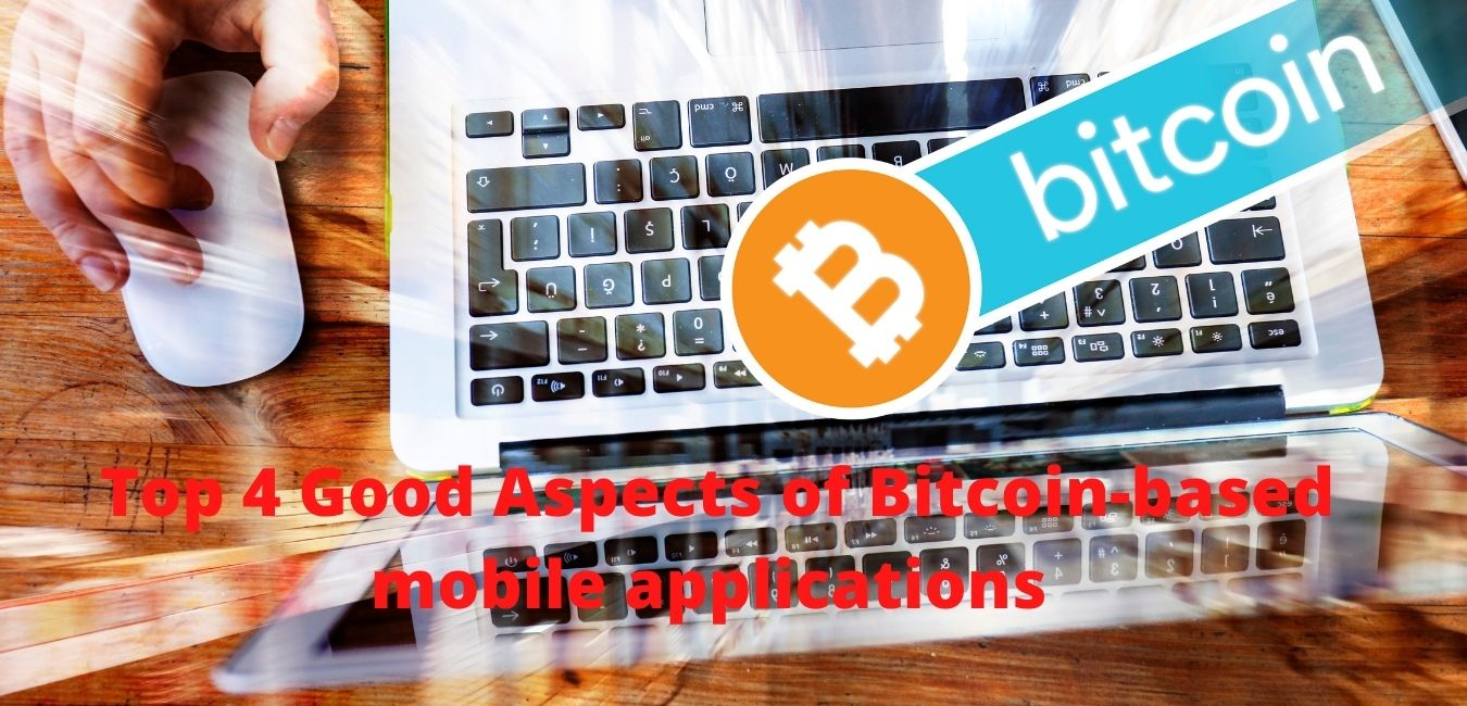 Top 4 Good Aspects of Bitcoin-based mobile applications That Should Be in The Mind of Everyone