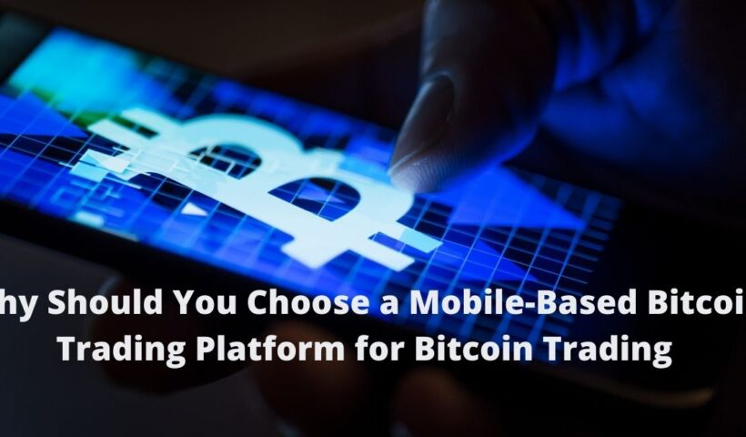 Why Should You Choose a Mobile-Based Bitcoin Trading Platform for Bitcoin Trading?
